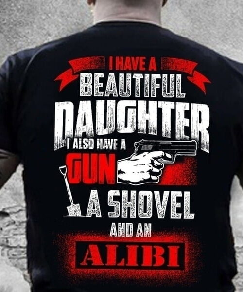 I have a beautiful daughter I also have a gun, a shovel and an Alibi T-Shirt